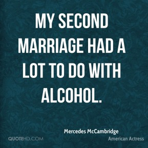 My second marriage had a lot to do with alcohol.