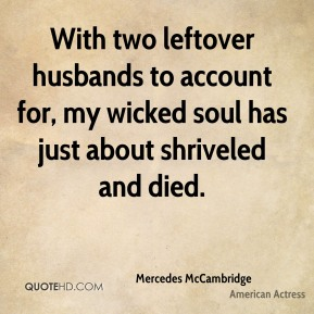 With two leftover husbands to account for, my wicked soul has just about shriveled and died.