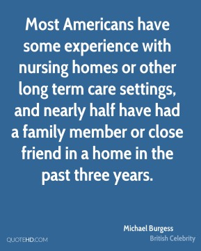 Most Americans have some experience with nursing homes or other long term care settings, and nearly half have had a family member or close friend in a home in the past three years.