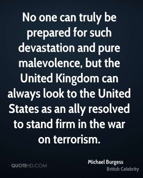 No one can truly be prepared for such devastation and pure malevolence, but the United Kingdom can always look to the United States as an ally resolved to stand firm in the war on terrorism.