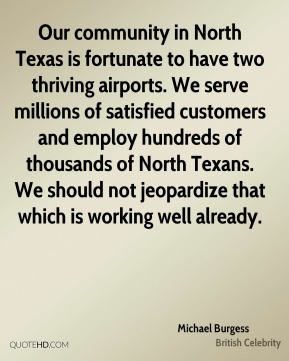 Our community in North Texas is fortunate to have two thriving airports. We serve millions of satisfied customers and employ hundreds of thousands of North Texans. We should not jeopardize that which is working well already.