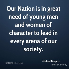 Our Nation is in great need of young men and women of character to lead in every arena of our society.
