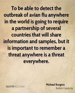 Michael Burgess - To be able to detect the outbreak of avian flu anywhere in the world is going to require a partnership of several countries that will share information and samples, but it is important to remember a threat anywhere is a threat everywhere.
