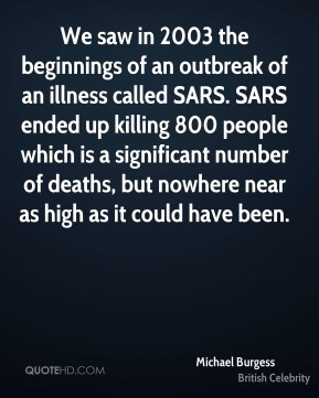 Michael Burgess - We saw in 2003 the beginnings of an outbreak of an illness called SARS. SARS ended up killing 800 people which is a significant number of deaths, but nowhere near as high as it could have been.