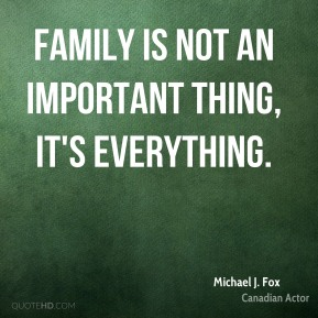 Family is not an important thing, it's everything.