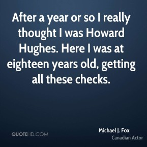 Michael J. Fox - After a year or so I really thought I was Howard Hughes. Here I was at eighteen years old, getting all these checks.