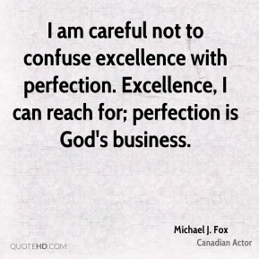 Michael J. Fox - I am careful not to confuse excellence with perfection. Excellence, I can reach for; perfection is God's business.