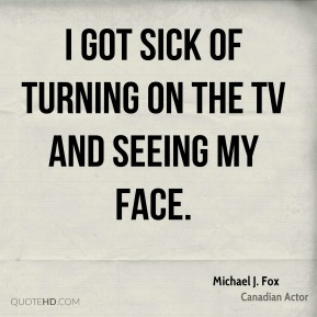 Michael J. Fox - I got sick of turning on the TV and seeing my face.