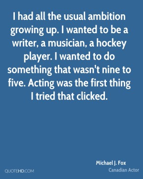 I had all the usual ambition growing up. I wanted to be a writer, a musician, a hockey player. I wanted to do something that wasn't nine to five. Acting was the first thing I tried that clicked.