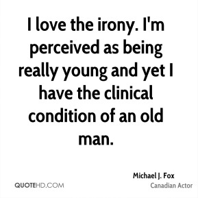 Michael J. Fox - I love the irony. I'm perceived as being really young and yet I have the clinical condition of an old man.