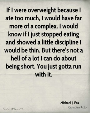 Michael J. Fox - If I were overweight because I ate too much, I would have far more of a complex. I would know if I just stopped eating and showed a little discipline I would be thin. But there's not a hell of a lot I can do about being short. You just gotta run with it.