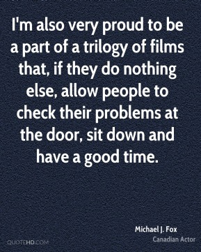 I'm also very proud to be a part of a trilogy of films that, if they do nothing else, allow people to check their problems at the door, sit down and have a good time.