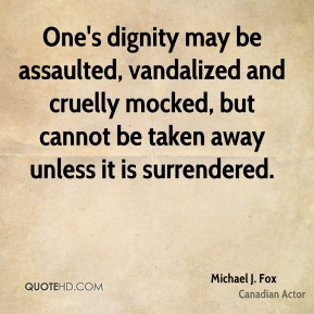 Michael J. Fox - One's dignity may be assaulted, vandalized and cruelly mocked, but cannot be taken away unless it is surrendered.