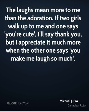 The laughs mean more to me than the adoration. If two girls walk up to me and one says 'you're cute', I'll say thank you, but I appreciate it much more when the other one says 'you make me laugh so much'.
