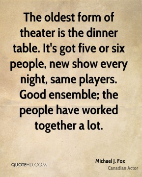 The oldest form of theater is the dinner table. It's got five or six people, new show every night, same players. Good ensemble; the people have worked together a lot.