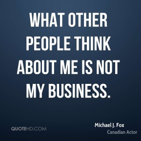 Michael J. Fox - What other people think about me is not my business.