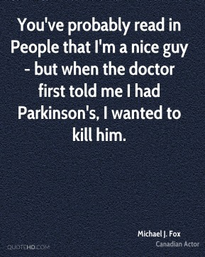 You've probably read in People that I'm a nice guy - but when the doctor first told me I had Parkinson's, I wanted to kill him.