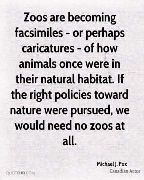 Michael J. Fox - Zoos are becoming facsimiles - or perhaps caricatures - of how animals once were in their natural habitat. If the right policies toward nature were pursued, we would need no zoos at all.