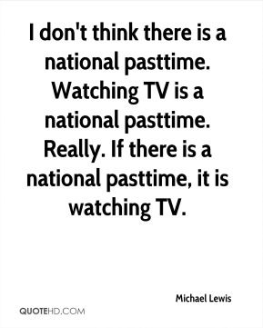 I don't think there is a national pasttime. Watching TV is a national pasttime. Really. If there is a national pasttime, it is watching TV.