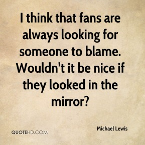I think that fans are always looking for someone to blame. Wouldn't it be nice if they looked in the mirror?