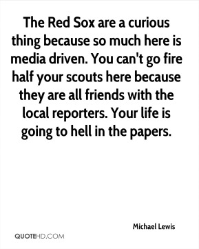 The Red Sox are a curious thing because so much here is media driven. You can't go fire half your scouts here because they are all friends with the local reporters. Your life is going to hell in the papers.
