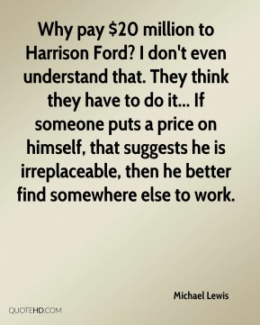 Why pay $20 million to Harrison Ford? I don't even understand that. They think they have to do it... If someone puts a price on himself, that suggests he is irreplaceable, then he better find somewhere else to work.