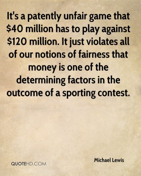 Michael Lewis  - It's a patently unfair game that $40 million has to play against $120 million. It just violates all of our notions of fairness that money is one of the determining factors in the outcome of a sporting contest.