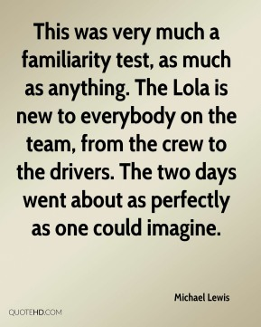 Michael Lewis  - This was very much a familiarity test, as much as anything. The Lola is new to everybody on the team, from the crew to the drivers. The two days went about as perfectly as one could imagine.