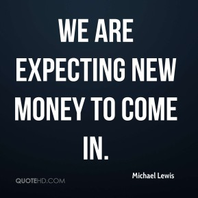 Michael Lewis  - We are expecting new money to come in.