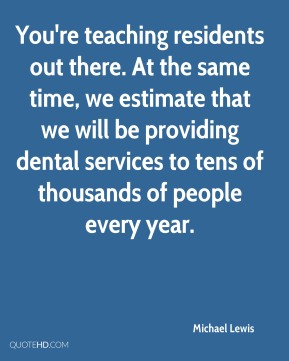 Michael Lewis  - You're teaching residents out there. At the same time, we estimate that we will be providing dental services to tens of thousands of people every year.