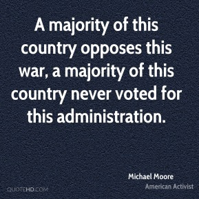 Michael Moore - A majority of this country opposes this war, a majority of this country never voted for this administration.