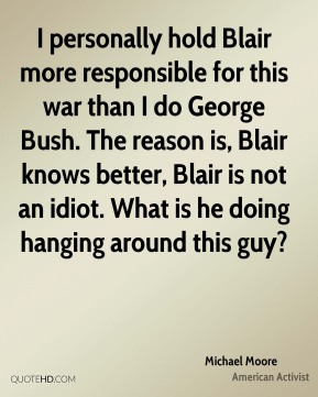 I personally hold Blair more responsible for this war than I do George Bush. The reason is, Blair knows better, Blair is not an idiot. What is he doing hanging around this guy?