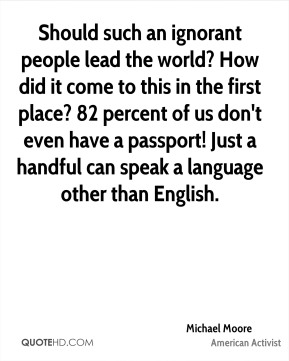 Should such an ignorant people lead the world? How did it come to this in the first place? 82 percent of us don't even have a passport! Just a handful can speak a language other than English.