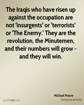 The Iraqis who have risen up against the occupation are not 'insurgents' or 'terrorists' or 'The Enemy.' They are the revolution, the Minutemen, and their numbers will grow - and they will win.