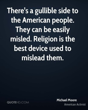 There's a gullible side to the American people. They can be easily misled. Religion is the best device used to mislead them.