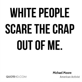White people scare the crap out of me.
