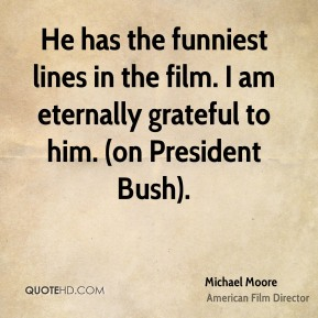 He has the funniest lines in the film. I am eternally grateful to him. (on President Bush).