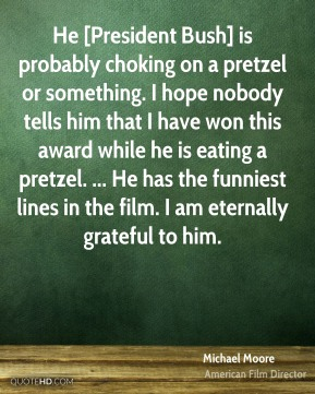 He [President Bush] is probably choking on a pretzel or something. I hope nobody tells him that I have won this award while he is eating a pretzel. ... He has the funniest lines in the film. I am eternally grateful to him.
