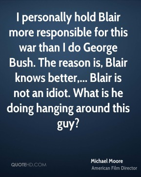 Michael Moore  - I personally hold Blair more responsible for this war than I do George Bush. The reason is, Blair knows better,... Blair is not an idiot. What is he doing hanging around this guy?