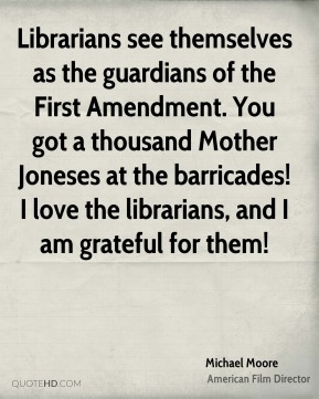 Michael Moore  - Librarians see themselves as the guardians of the First Amendment. You got a thousand Mother Joneses at the barricades! I love the librarians, and I am grateful for them!