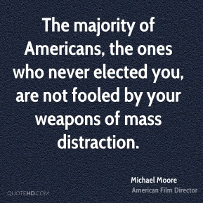The majority of Americans, the ones who never elected you, are not fooled by your weapons of mass distraction.
