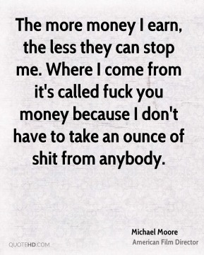 The more money I earn, the less they can stop me. Where I come from it's called fuck you money because I don't have to take an ounce of shit from anybody.