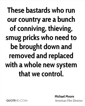 These bastards who run our country are a bunch of conniving, thieving, smug pricks who need to be brought down and removed and replaced with a whole new system that we control.