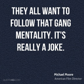 They all want to follow that gang mentality. It's really a joke.