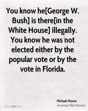 You know he[George W. Bush] is there[in the White House] illegally. You know he was not elected either by the popular vote or by the vote in Florida.
