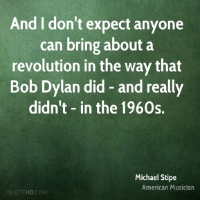 Michael Stipe - And I don't expect anyone can bring about a revolution in the way that Bob Dylan did - and really didn't - in the 1960s.