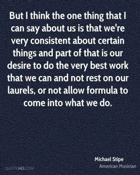 Michael Stipe - But I think the one thing that I can say about us is that we're very consistent about certain things and part of that is our desire to do the very best work that we can and not rest on our laurels, or not allow formula to come into what we do.