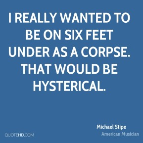 Michael Stipe - I really wanted to be on Six Feet Under as a corpse. That would be hysterical.
