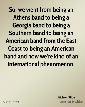 Michael Stipe - So, we went from being an Athens band to being a Georgia band to being a Southern band to being an American band from the East Coast to being an American band and now we're kind of an international phenomenon.
