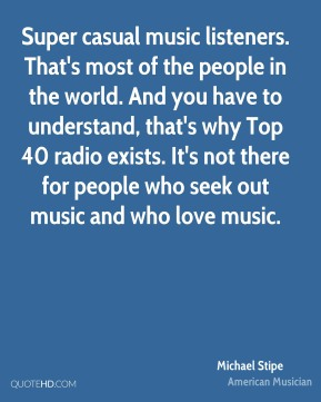 Michael Stipe - Super casual music listeners. That's most of the people in the world. And you have to understand, that's why Top 40 radio exists. It's not there for people who seek out music and who love music.